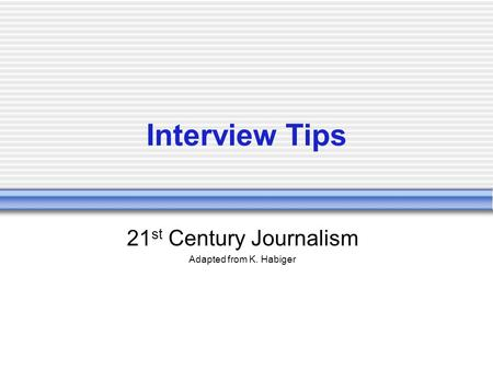 Interview Tips 21 st Century Journalism Adapted from K. Habiger.