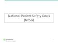 1 National Patient Safety Goals (NPSG). 2 National Patient Safety Goals – set forth by The Joint Commission Identity patients correctly: – Use at least.