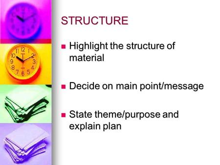 STRUCTURE Highlight the structure of material Highlight the structure of material Decide on main point/message Decide on main point/message State theme/purpose.