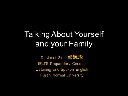 Dr. Janet Sio 邵婉瑜 IELTS Preparatory Course: Listening and Spoken English Fujian Normal University Talking About Yourself and your Family.