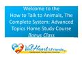 Welcome to the How to Talk to Animals, The Complete System: Advanced Topics Home Study Course Bonus Class.