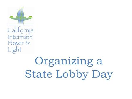 Organizing a State Lobby Day. Start Early—Four Months Out Determine your lobbying date(s) Decide the form your advocacy will take Consider essential logistics.