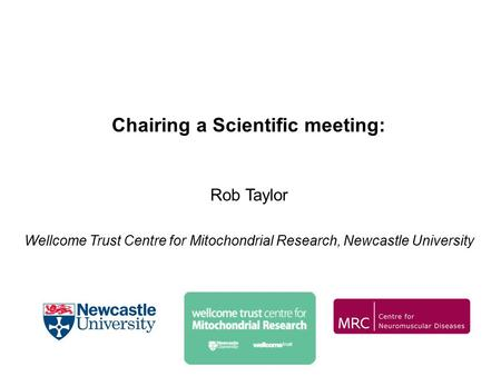 Chairing a Scientific meeting: Rob Taylor Wellcome Trust Centre for Mitochondrial Research, Newcastle University.