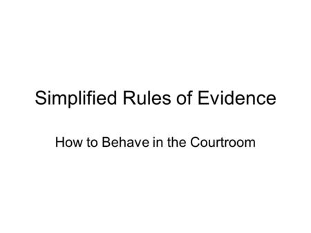 Simplified Rules of Evidence How to Behave in the Courtroom.