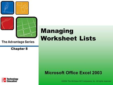 The Advantage Series ©2004 The McGraw-Hill Companies, Inc. All rights reserved Chapter 8 Managing Worksheet Lists Microsoft Office Excel 2003.