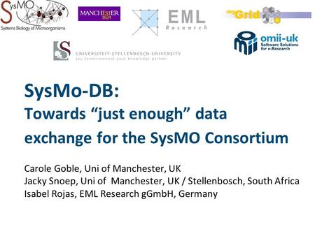 "SysMo-DB: Towards ""just enough"" data exchange for the SysMO Consortium Carole Goble, Uni of Manchester, UK Jacky Snoep, Uni of Manchester, UK / Stellenbosch,"