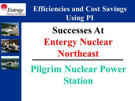 IPECJAFPilgrim Pilgrim Nuclear Power Station Successes At Entergy Nuclear Northeast Efficiencies and Cost Savings Using PI.
