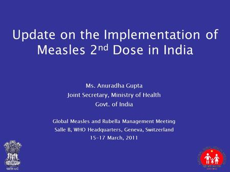 Update on the Implementation of Measles 2 nd Dose in India Ms. Anuradha Gupta Joint Secretary, Ministry of Health Govt. of India Global Measles and Rubella.