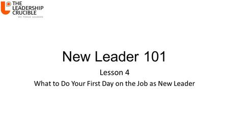 New Leader 101 Lesson 4 What to Do Your First Day on the Job as New Leader.