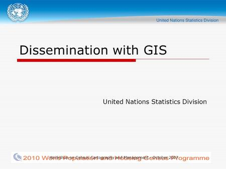 Workshop on Census Cartography and Management - October 2007 Dissemination with GIS United Nations Statistics Division.