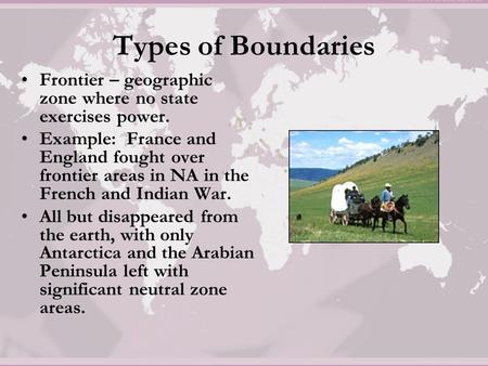 Types of Boundaries Frontier – geographic zone where no state exercises power. Example: France and England fought over frontier areas in NA in the French.