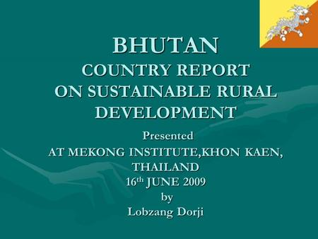 BHUTAN COUNTRY REPORT ON SUSTAINABLE RURAL DEVELOPMENT Presented AT MEKONG INSTITUTE,KHON KAEN, THAILAND 16 th JUNE 2009 by Lobzang Dorji.