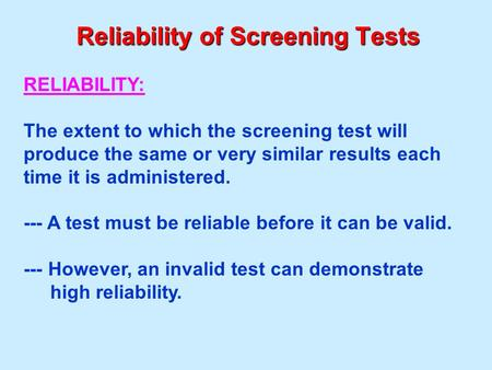 Reliability of Screening Tests RELIABILITY: The extent to which the screening test will produce the same or very similar results each time it is administered.