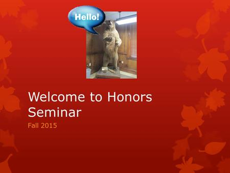 Welcome to Honors Seminar Fall 2015. Information!!! New Things for Fall 2015  This fall we have over 500 new freshmen in the program!!!! That places.