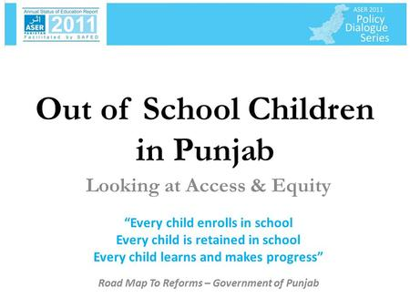 "Out of School Children in Punjab Looking at Access & Equity ""Every child enrolls in school Every child is retained in school Every child learns and makes."