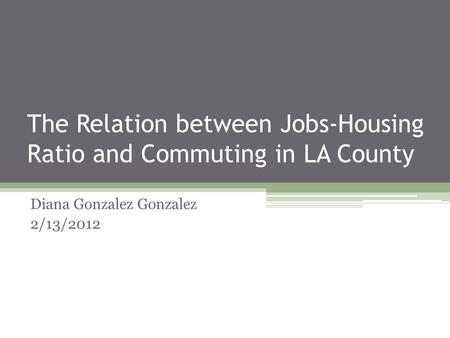 The Relation between Jobs-Housing Ratio and Commuting in LA County Diana Gonzalez Gonzalez 2/13/2012.