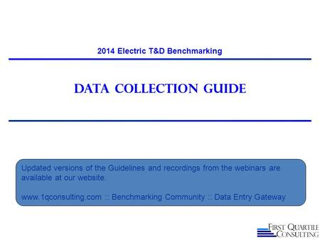 Data Collection guide 2014 Electric T&D Benchmarking Updated versions of the Guidelines and recordings from the webinars are available at our website.