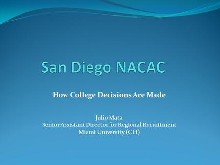 How College Decisions Are Made Julio Mata Senior Assistant Director for Regional Recruitment Miami University (OH)