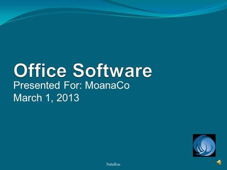 Presented For: MoanaCo March 1, 2013 NaluHou Product Overviews Defining Standard Application Defining Cloud Computing Microsoft Office 2010 vs. Google.