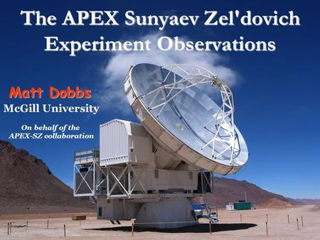 The APEX Sunyaev Zel'dovich Experiment Observations Matt Dobbs McGill University On behalf of the APEX-SZ collaboration.