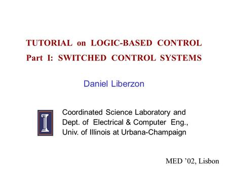 TUTORIAL on LOGIC-BASED CONTROL Part I: SWITCHED CONTROL SYSTEMS Daniel Liberzon Coordinated Science Laboratory and Dept. of Electrical & Computer Eng.,