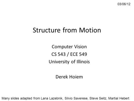 Structure from Motion Computer Vision CS 543 / ECE 549 University of Illinois Derek Hoiem 03/06/12 Many slides adapted from Lana Lazebnik, Silvio Saverese,
