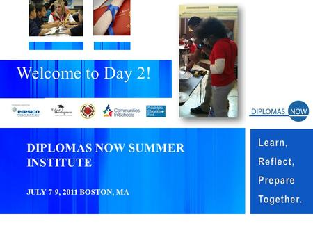 DIPLOMAS NOW SUMMER INSTITUTE JULY 7-9, 2011 BOSTON, MA Welcome to Day 2!