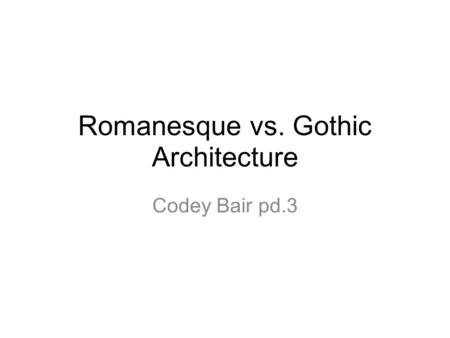 Romanesque vs. Gothic Architecture Codey Bair pd.3.