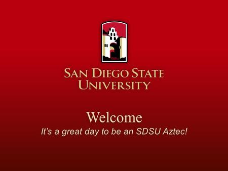 Welcome It's a great day to be an SDSU Aztec It's a great day to be an SDSU Aztec!Welcome.