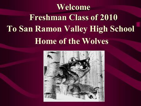 Welcome Freshman Class of 2010 To San Ramon Valley High School Home of the Wolves.
