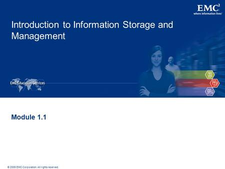 © 2009 EMC Corporation. All rights reserved. Introduction to Information Storage and Management Module 1.1.
