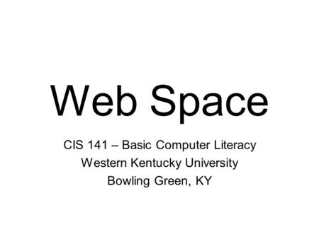 Web Space CIS 141 – Basic Computer Literacy Western Kentucky University Bowling Green, KY.