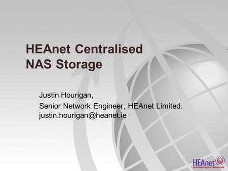 HEAnet Centralised NAS Storage Justin Hourigan, Senior Network Engineer, HEAnet Limited.