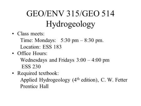 GEO/ENV 315/GEO 514 Hydrogeology Class meets: Time: Mondays: 5:30 pm – 8:30 pm. Location: ESS 183 Office Hours: Wednesdays and Fridays 3:00 – 4:00 pm ESS.