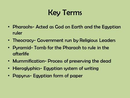 Key Terms Pharaohs- Acted as God on Earth and the Egyptian ruler Theocracy- Government run by Religious Leaders Pyramid- Tomb for the Pharaoh to rule in.