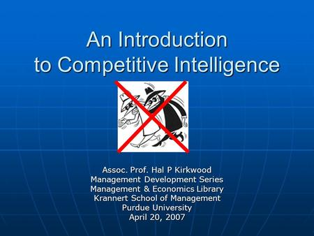 An Introduction to Competitive Intelligence Assoc. Prof. Hal P Kirkwood Management Development Series Management & Economics Library Krannert School of.