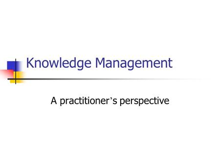 Knowledge Management A practitioner ' s perspective.