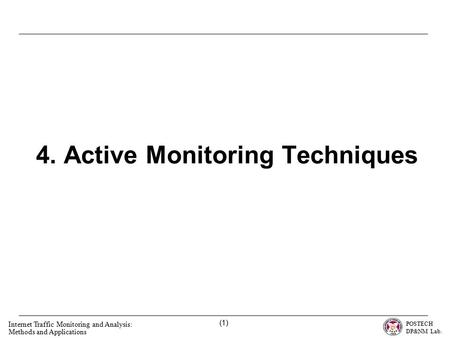 POSTECH DP&NM Lab. Internet Traffic Monitoring and Analysis: Methods and Applications (1) 4. Active Monitoring Techniques.