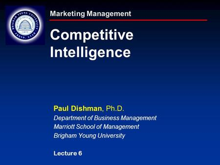 Marketing Management Competitive Intelligence Paul Dishman, Ph.D. Department of Business Management Marriott School of Management Brigham Young University.