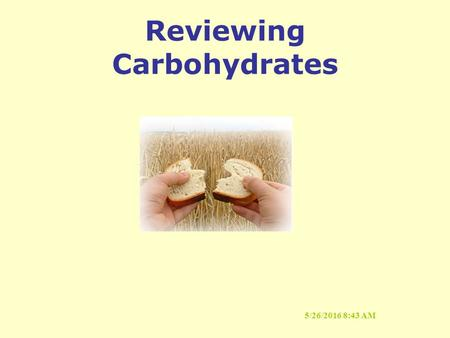 5/26/2016 8:44 AM Reviewing Carbohydrates. 5/26/2016 8:44 AM Functions of Carbohydrates Why do we need them? Provide Energy Spare Protein Promote Normal.