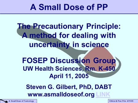 A Small Dose of ToxicologyEthics & Prec Prin 4/11/05 A Small Dose of PP The Precautionary Principle: A method for dealing with uncertainty in science FOSEP.