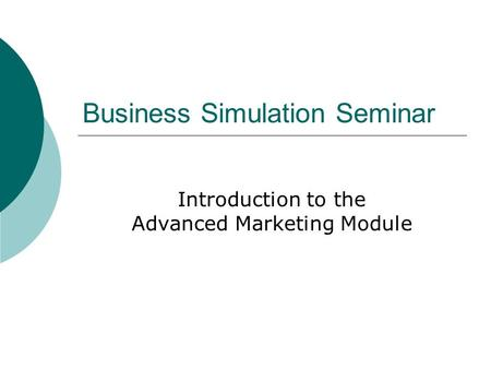 Business Simulation Seminar Introduction to the Advanced Marketing Module.