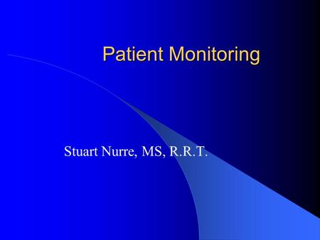 Patient Monitoring Stuart Nurre, MS, R.R.T.. Oxygenation Goal of respiratory therapy is return the patient to a normal oxygenation status, while minimizing.