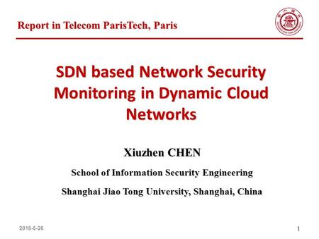 2016-5-261 SDN based Network Security Monitoring in Dynamic Cloud Networks Xiuzhen CHEN School of Information Security Engineering Shanghai Jiao Tong University,
