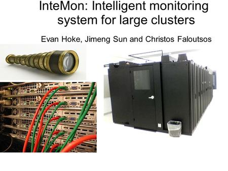 InteMon: Intelligent monitoring system for large clusters Evan Hoke, Jimeng Sun and Christos Faloutsos.