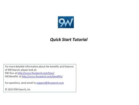 Quick Start Tutorial For more detailed information about the benefits and features of 9W Search, please look at: 9W Tour at