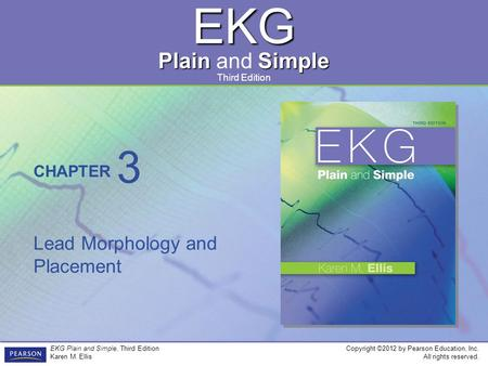 EKG Plain Simple Plain and Simple CHAPTER Third Edition Copyright ©2012 by Pearson Education, Inc. All rights reserved. EKG Plain and Simple, Third Edition.