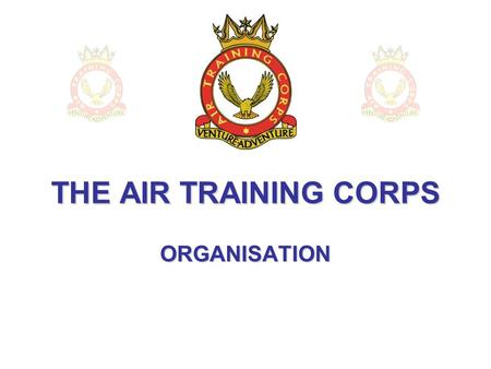 THE AIR TRAINING CORPS ORGANISATION. The Squadron This is the basic unit that makes up the ATC – and the point at which you will have joined the Corps,