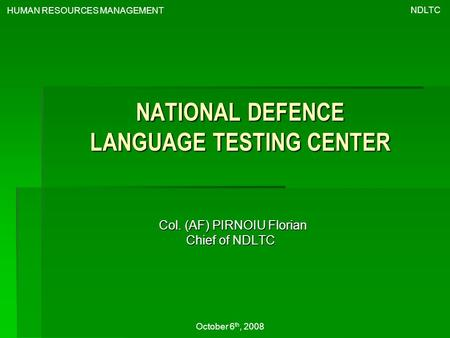 NATIONAL DEFENCE LANGUAGE TESTING CENTER Col. (AF) PIRNOIU Florian Chief of NDLTC NDLTC HUMAN RESOURCES MANAGEMENT October 6 th, 2008.