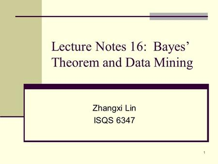 1 Lecture Notes 16: Bayes' Theorem and Data Mining Zhangxi Lin ISQS 6347.